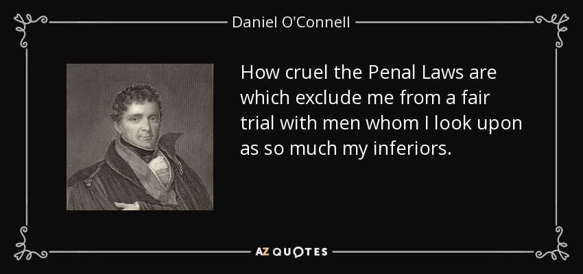 How cruel the Penal Laws are which exclude me from a fair trial with men whom I look upon as so much my inferiors. - Daniel O'Connell