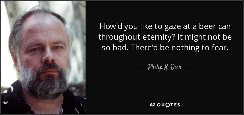How'd you like to gaze at a beer can throughout eternity? It might not be so bad. There'd be nothing to fear. - Philip K. Dick