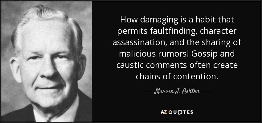 How damaging is a habit that permits faultfinding, character assassination, and the sharing of malicious rumors! Gossip and caustic comments often create chains of contention. - Marvin J. Ashton