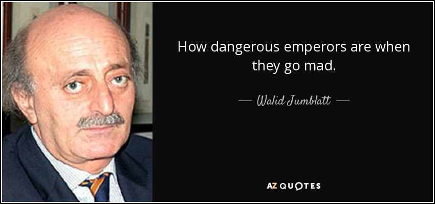 How dangerous emperors are when they go mad. - Walid Jumblatt