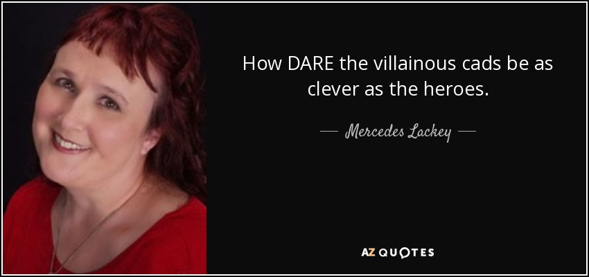 How DARE the villainous cads be as clever as the heroes. - Mercedes Lackey