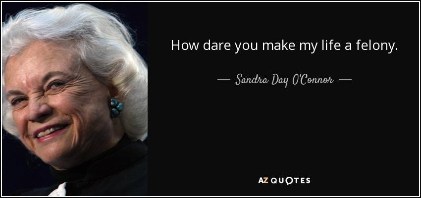 How dare you make my life a felony. - Sandra Day O'Connor