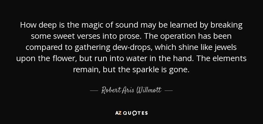 How deep is the magic of sound may be learned by breaking some sweet verses into prose. The operation has been compared to gathering dew-drops, which shine like jewels upon the flower, but run into water in the hand. The elements remain, but the sparkle is gone. - Robert Aris Willmott
