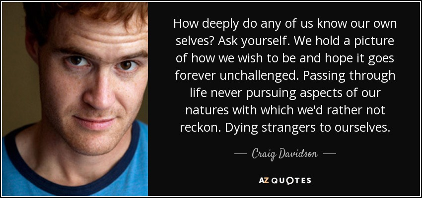 How deeply do any of us know our own selves? Ask yourself. We hold a picture of how we wish to be and hope it goes forever unchallenged. Passing through life never pursuing aspects of our natures with which we'd rather not reckon. Dying strangers to ourselves. - Craig Davidson