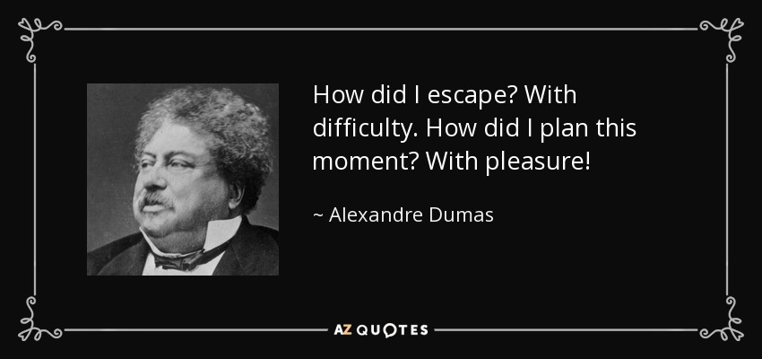 How did I escape? With difficulty. How did I plan this moment? With pleasure. - Alexandre Dumas