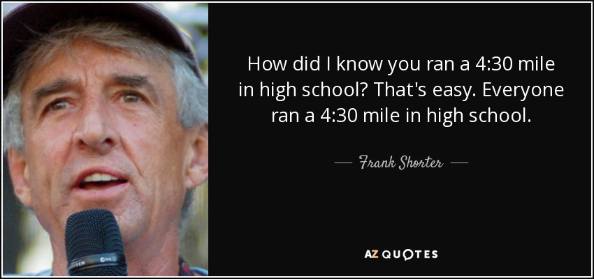 How did I know you ran a 4:30 mile in high school? That's easy. Everyone ran a 4:30 mile in high school. - Frank Shorter
