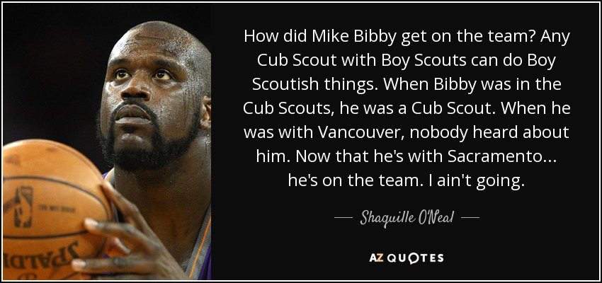 How did Mike Bibby get on the team? Any Cub Scout with Boy Scouts can do Boy Scoutish things. When Bibby was in the Cub Scouts, he was a Cub Scout. When he was with Vancouver, nobody heard about him. Now that he's with Sacramento... he's on the team. I ain't going. - Shaquille O'Neal
