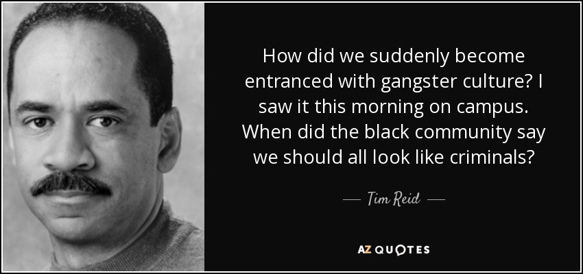 How did we suddenly become entranced with gangster culture? I saw it this morning on campus. When did the black community say we should all look like criminals? - Tim Reid