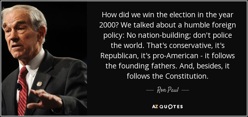 How did we win the election in the year 2000? We talked about a humble foreign policy: No nation-building; don't police the world. That's conservative, it's Republican, it's pro-American - it follows the founding fathers. And, besides, it follows the Constitution. - Ron Paul