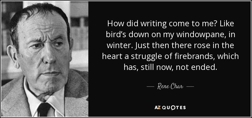 How did writing come to me? Like bird's down on my windowpane, in winter. Just then there rose in the heart a struggle of firebrands, which has, still now, not ended. - Rene Char