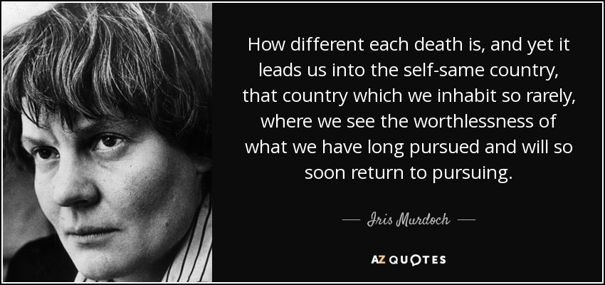 How different each death is, and yet it leads us into the self-same country, that country which we inhabit so rarely, where we see the worthlessness of what we have long pursued and will so soon return to pursuing. - Iris Murdoch