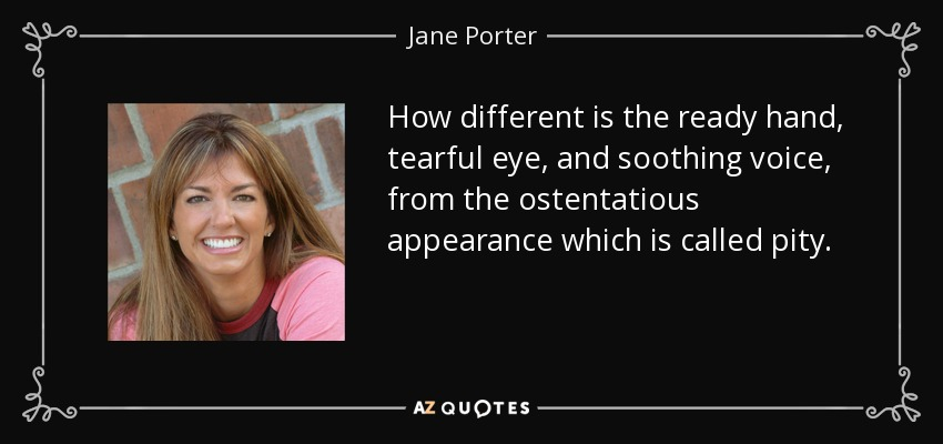 How different is the ready hand, tearful eye, and soothing voice, from the ostentatious appearance which is called pity. - Jane Porter