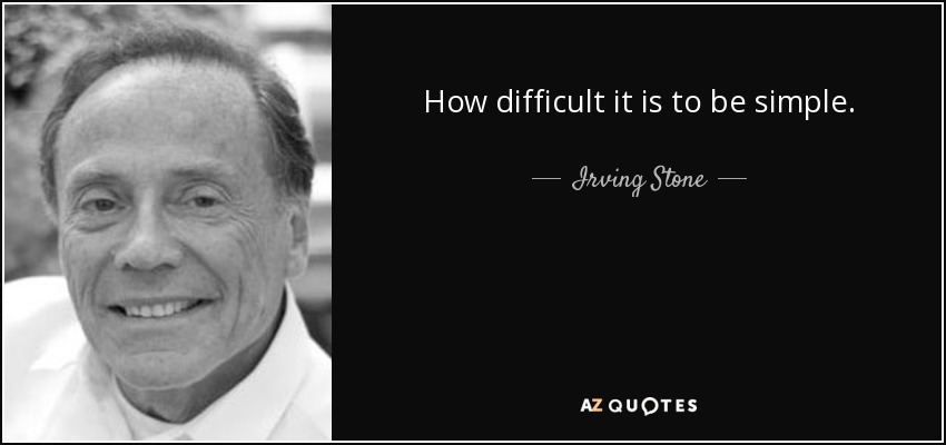 How difficult it is to be simple. - Irving Stone
