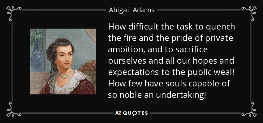 How difficult the task to quench the fire and the pride of private ambition, and to sacrifice ourselves and all our hopes and expectations to the public weal! How few have souls capable of so noble an undertaking! - Abigail Adams