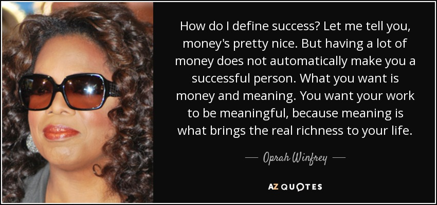 How do I define success? Let me tell you, money's pretty nice. But having a lot of money does not automatically make you a successful person. What you want is money and meaning. You want your work to be meaningful, because meaning is what brings the real richness to your life. - Oprah Winfrey