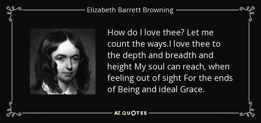 How do I love thee? Let me count the ways.I love thee to the depth and breadth and height My soul can reach, when feeling out of sight For the ends of Being and ideal Grace. - Elizabeth Barrett Browning