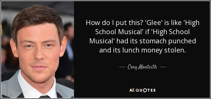 How do I put this? 'Glee' is like 'High School Musical' if 'High School Musical' had its stomach punched and its lunch money stolen. - Cory Monteith