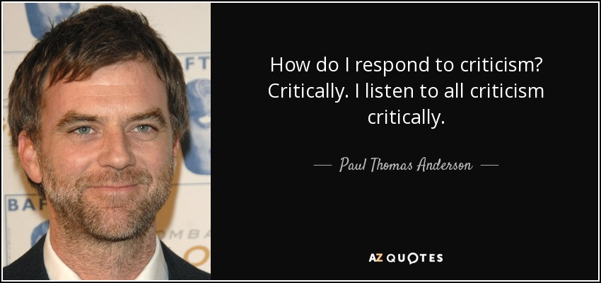 How do I respond to criticism? Critically. I listen to all criticism critically. - Paul Thomas Anderson