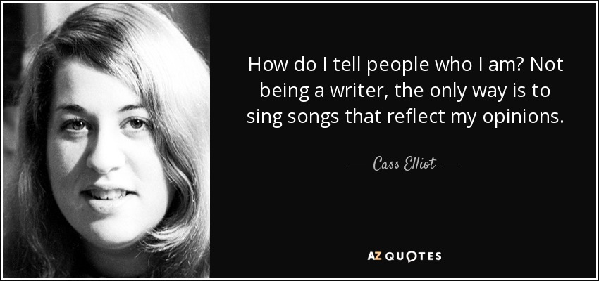 How do I tell people who I am? Not being a writer, the only way is to sing songs that reflect my opinions. - Cass Elliot