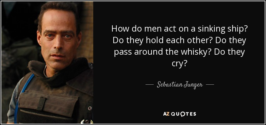 How do men act on a sinking ship? Do they hold each other? Do they pass around the whisky? Do they cry? - Sebastian Junger