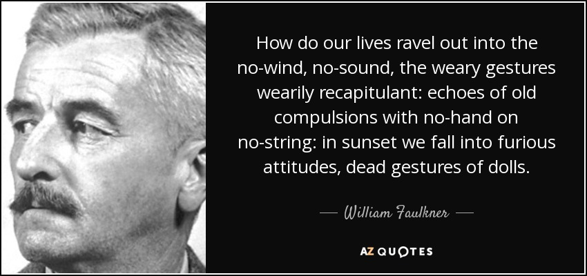 How do our lives ravel out into the no-wind, no-sound, the weary gestures wearily recapitulant: echoes of old compulsions with no-hand on no-string: in sunset we fall into furious attitudes, dead gestures of dolls. - William Faulkner