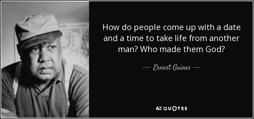 How do people come up with a date and a time to take life from another man? Who made them God? - Ernest Gaines