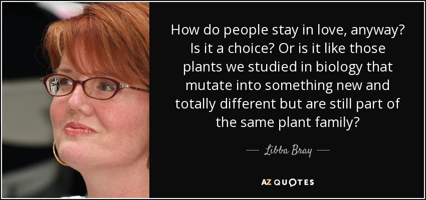 How do people stay in love, anyway? Is it a choice? Or is it like those plants we studied in biology that mutate into something new and totally different but are still part of the same plant family? - Libba Bray