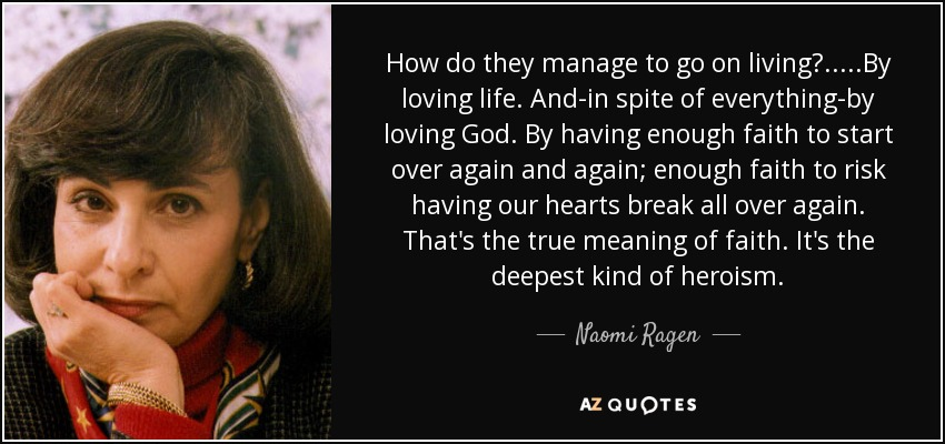 How do they manage to go on living?.....By loving life. And-in spite of everything-by loving God. By having enough faith to start over again and again; enough faith to risk having our hearts break all over again. That's the true meaning of faith. It's the deepest kind of heroism. - Naomi Ragen