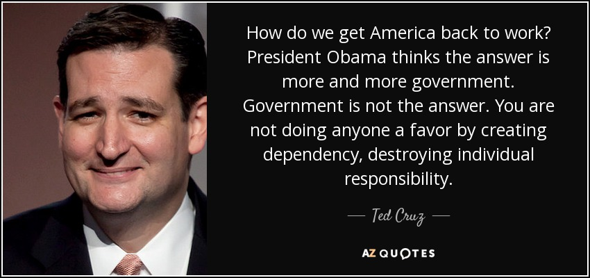 How do we get America back to work? President Obama thinks the answer is more and more government. Government is not the answer. You are not doing anyone a favor by creating dependency, destroying individual responsibility. - Ted Cruz