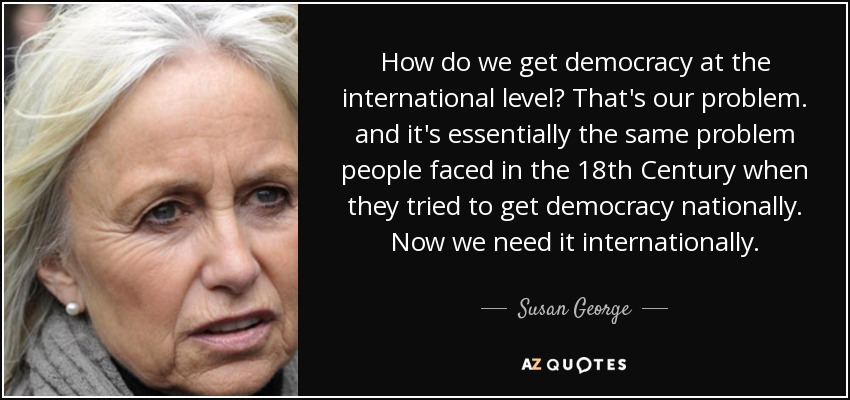 How do we get democracy at the international level? That's our problem. and it's essentially the same problem people faced in the 18th Century when they tried to get democracy nationally. Now we need it internationally. - Susan George