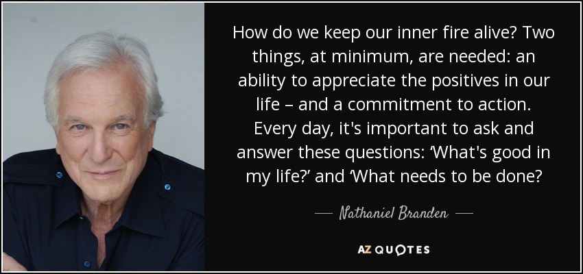 How do we keep our inner fire alive? Two things, at minimum, are needed: an ability to appreciate the positives in our life – and a commitment to action. Every day, it's important to ask and answer these questions: 'What's good in my life?' and 'What needs to be done? - Nathaniel Branden
