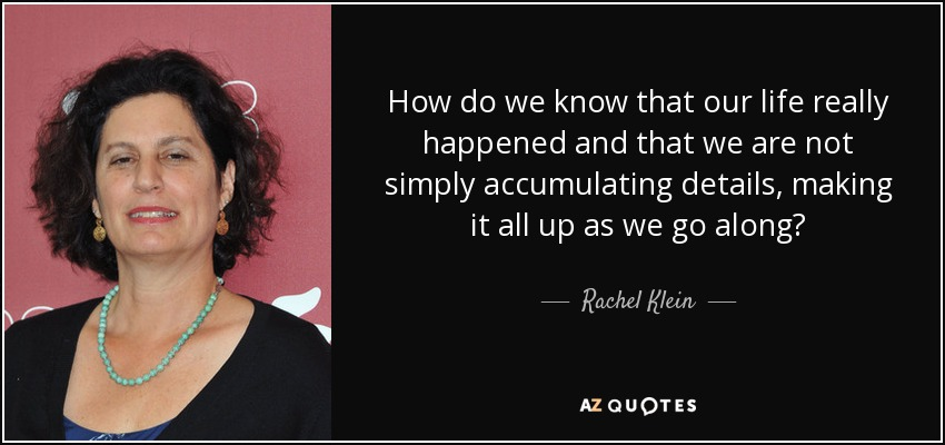 How do we know that our life really happened and that we are not simply accumulating details, making it all up as we go along? - Rachel Klein