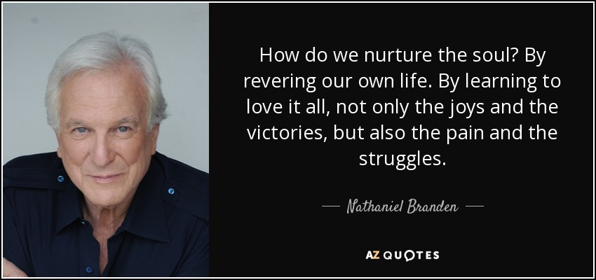 How do we nurture the soul? By revering our own life. By learning to love it all, not only the joys and the victories, but also the pain and the struggles. - Nathaniel Branden