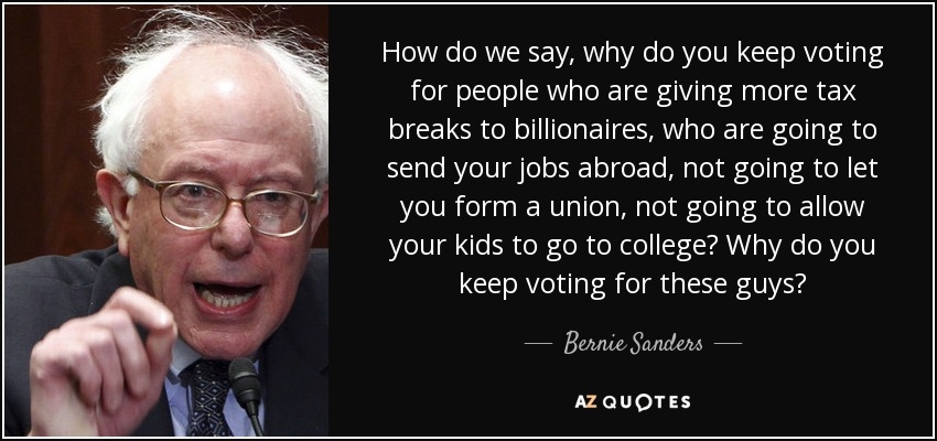 How do we say, why do you keep voting for people who are giving more tax breaks to billionaires, who are going to send your jobs abroad, not going to let you form a union, not going to allow your kids to go to college? Why do you keep voting for these guys? - Bernie Sanders