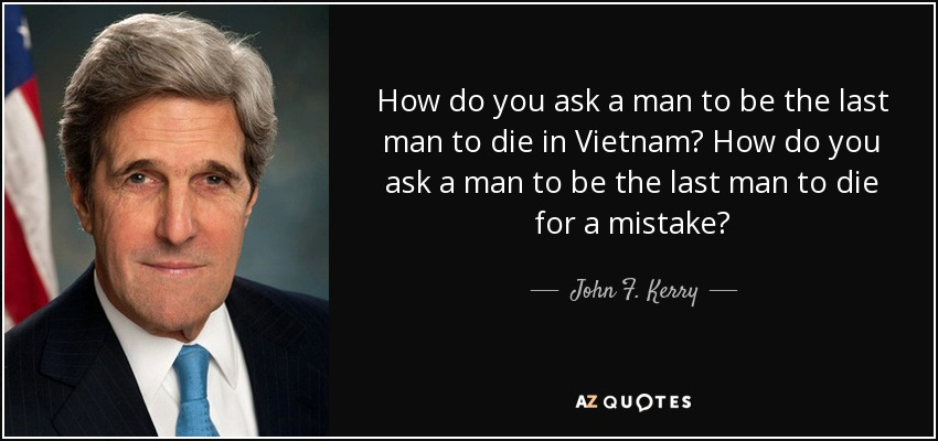 How do you ask a man to be the last man to die in Vietnam? How do you ask a man to be the last man to die for a mistake? - John F. Kerry