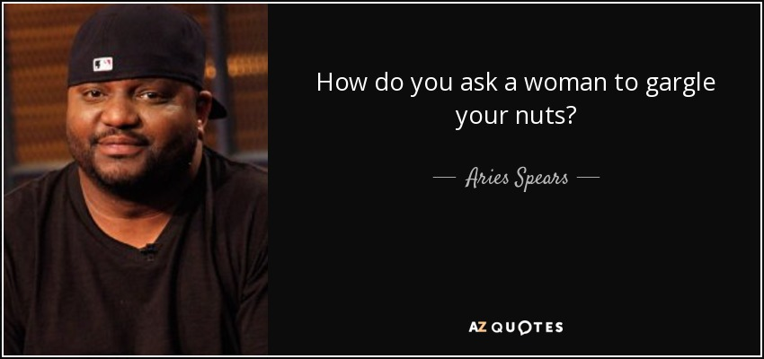 How do you ask a woman to gargle your nuts? - Aries Spears