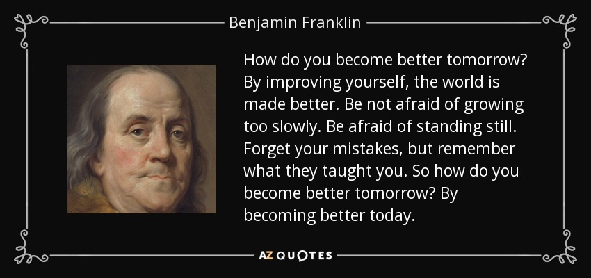 How do you become better tomorrow? By improving yourself, the world is made better. Be not afraid of growing too slowly. Be afraid of standing still. Forget your mistakes, but remember what they taught you. So how do you become better tomorrow? By becoming better today. - Benjamin Franklin