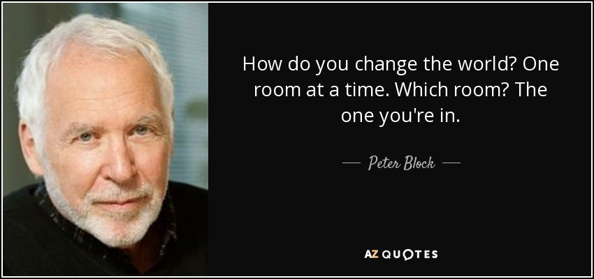 How do you change the world? One room at a time. Which room? The one you're in. - Peter Block