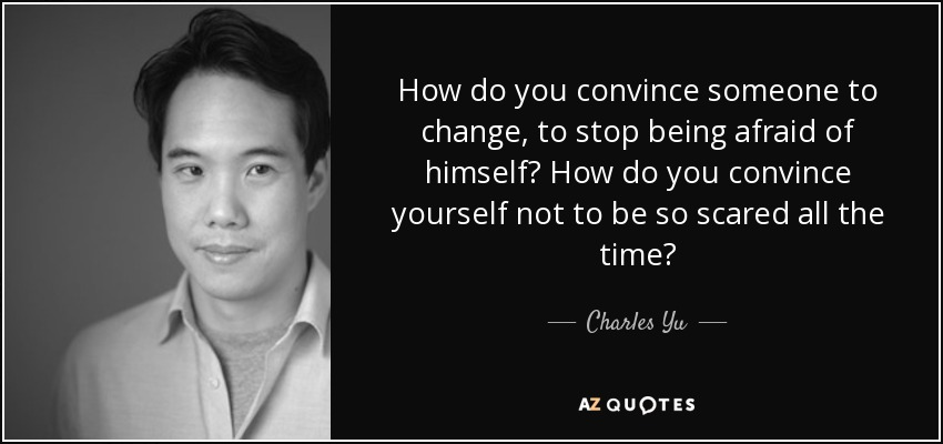 How do you convince someone to change, to stop being afraid of himself? How do you convince yourself not to be so scared all the time? - Charles Yu