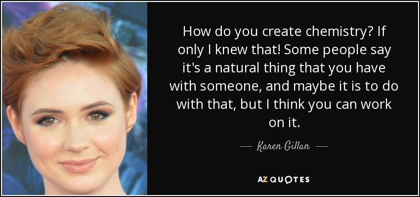 How do you create chemistry? If only I knew that! Some people say it's a natural thing that you have with someone, and maybe it is to do with that, but I think you can work on it. - Karen Gillan