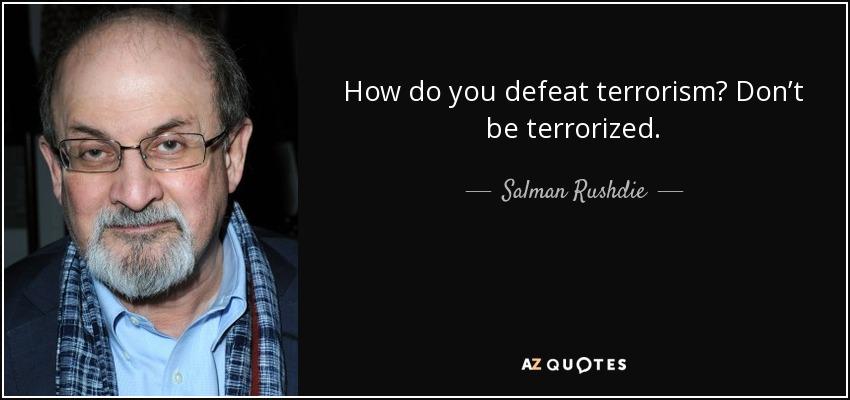 How do you defeat terrorism? Don't be terrorized. - Salman Rushdie