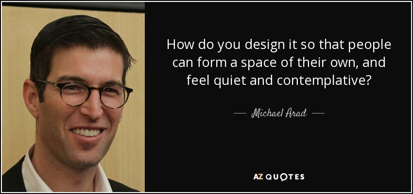How do you design it so that people can form a space of their own, and feel quiet and contemplative? - Michael Arad