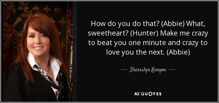 How do you do that? (Abbie) What, sweetheart? (Hunter) Make me crazy to beat you one minute and crazy to love you the next. (Abbie) - Sherrilyn Kenyon