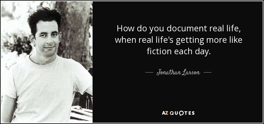 How do you document real life, when real life's getting more like fiction each day. - Jonathan Larson