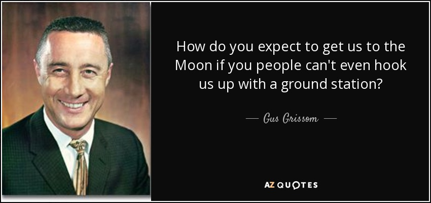 How do you expect to get us to the Moon if you people can't even hook us up with a ground station? - Gus Grissom