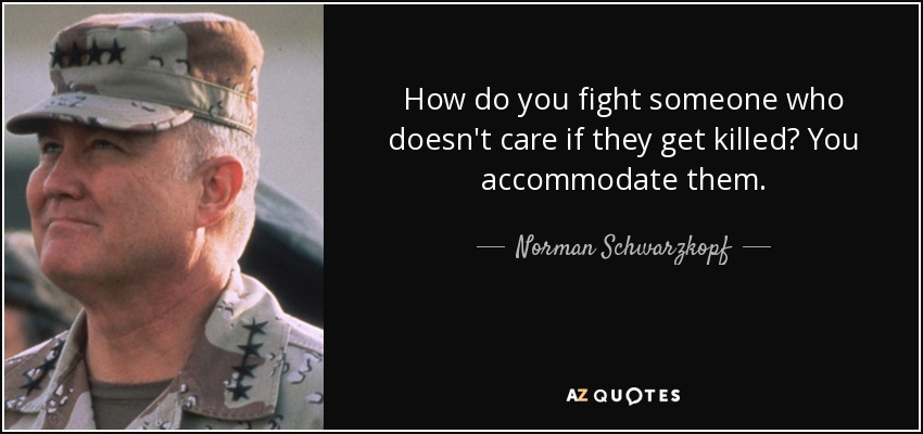 How do you fight someone who doesn't care if they get killed? You accommodate them. - Norman Schwarzkopf