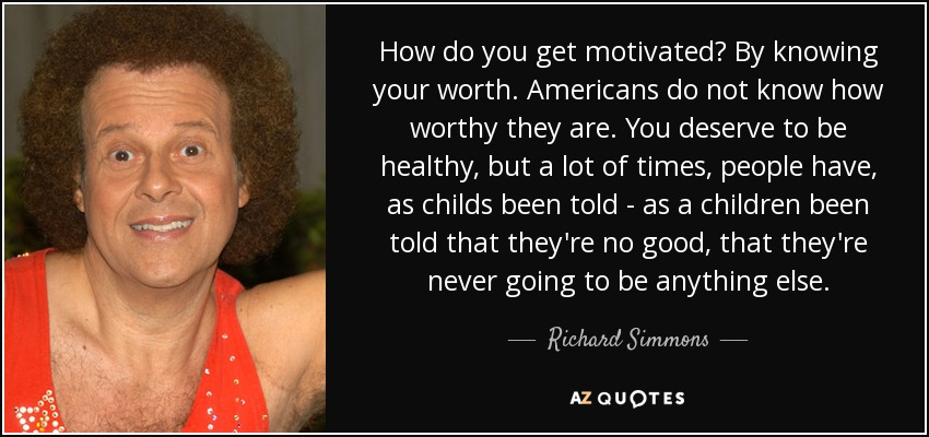 How do you get motivated? By knowing your worth. Americans do not know how worthy they are. You deserve to be healthy, but a lot of times, people have, as childs been told - as a children been told that they're no good, that they're never going to be anything else. - Richard Simmons