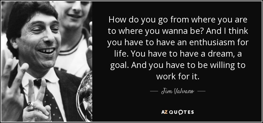How do you go from where you are to where you wanna be? And I think you have to have an enthusiasm for life. You have to have a dream, a goal. And you have to be willing to work for it. - Jim Valvano