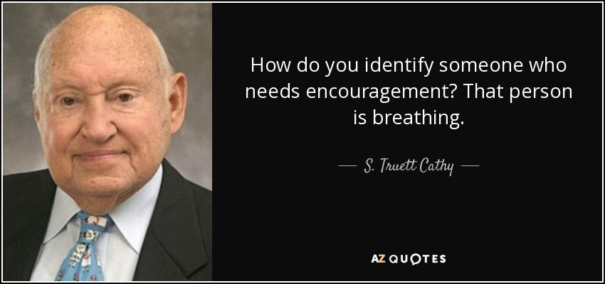How do you identify someone who needs encouragement? That person is breathing. - S. Truett Cathy