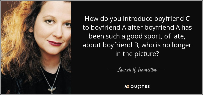 How do you introduce boyfriend C to boyfriend A after boyfriend A has been such a good sport, of late, about boyfriend B, who is no longer in the picture? - Laurell K. Hamilton